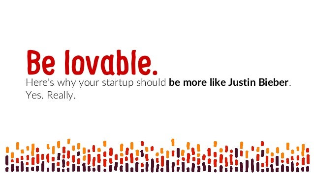 Be lovable.Here's why your startup should be more like Justin Bieber. Yes. Really.