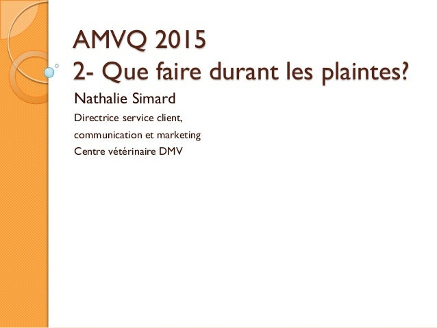 AMVQ 2015 2- Que faire durant les plaintes? Nathalie Simard Directrice service client, communication et marketing Centre v...