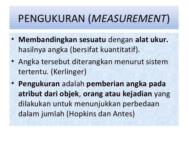 PENGUKURAN (MEASUREMENT) • Membandingkan sesuatu dengan alat ukur. hasilnya angka (bersifat kuantitatif). • Angka tersebut...