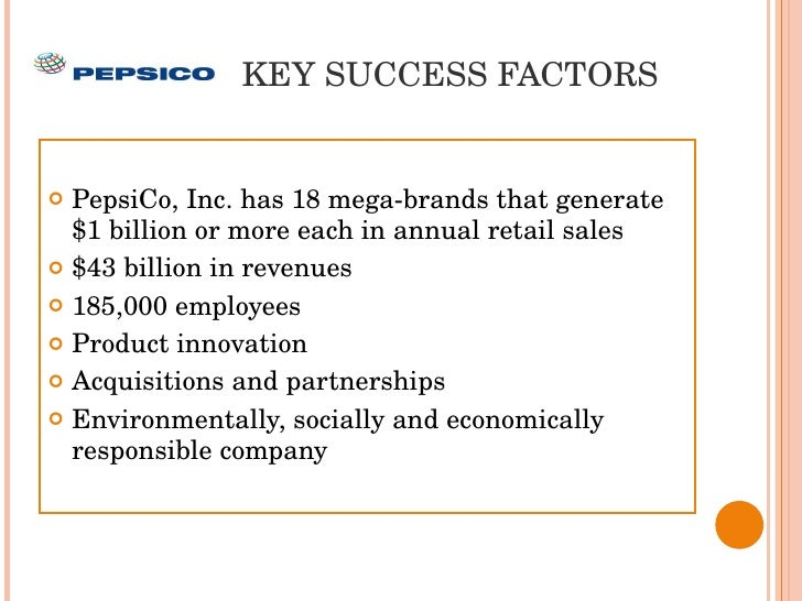 pepsi co key success factors My view that this approach is the only way to run a successful global corporation in  sugars per serving in our key global beverage brands in key countries by 25  which pepsico operates and the other factors discussed in the risk factors.