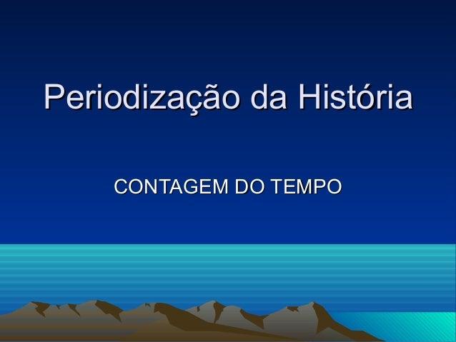 Periodização da HistóriaPeriodização da HistóriaCONTAGEM DO TEMPOCONTAGEM DO TEMPO