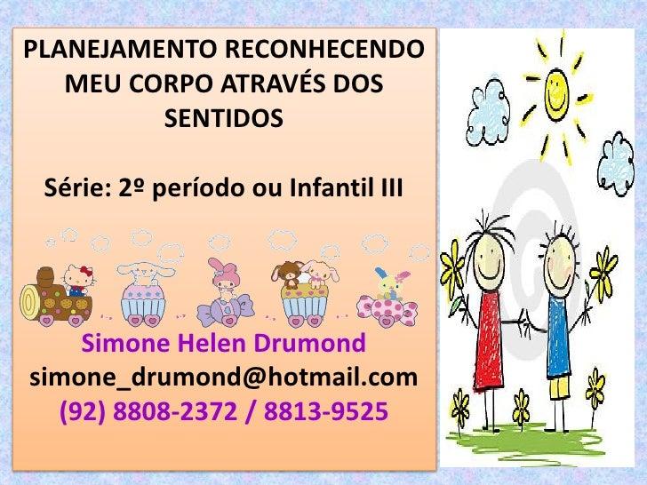 PLANEJAMENTO RECONHECENDO   MEU CORPO ATRAVÉS DOS         SENTIDOS Série: 2º período ou Infantil III    Simone Helen Drumo...