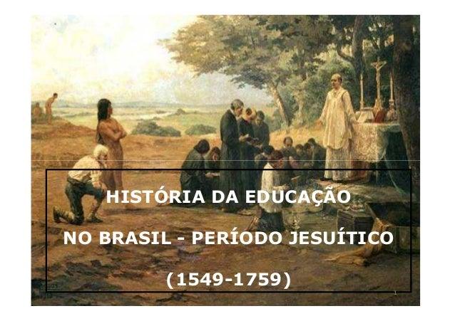 HISTÓRIA DA EDUCAÇÃO  NO BRASIL - PERÍODO JESUÍTICO  (1549-1759)  1