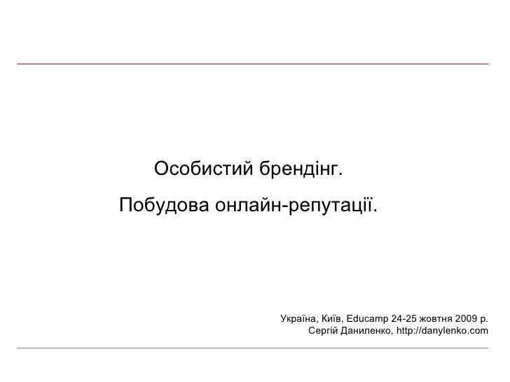 Особистий брендінг. Побудова онлайн-репутації. Україна, Київ,  Educamp 24-25  жовтня 2009 р. Сергій Даниленко,  http://dan...