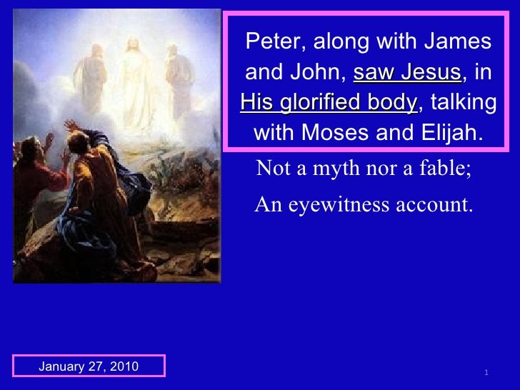 Peter, along with James and John,  saw Jesus , in  His glorified body , talking with Moses and Elijah. January 27, 2010 No...