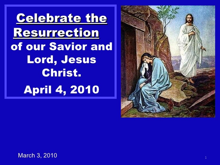 Celebrate the Resurrection   of our Savior and Lord, Jesus Christ. April 4, 2010 March 3, 2010