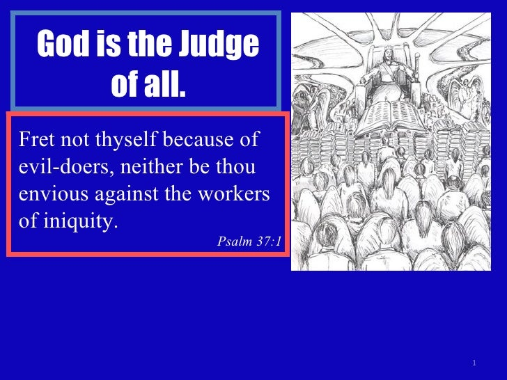 God is the Judge of all. Fret not thyself because of evil-doers, neither be thou envious against the workers of iniquity. ...