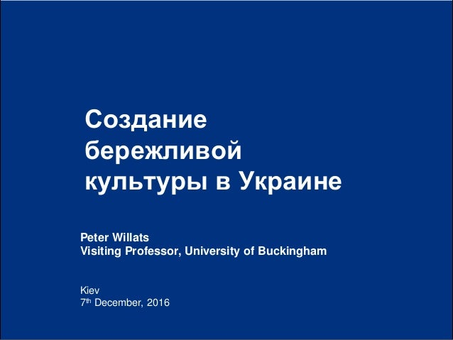 0| Kiev 7th December, 2016 Создание бережливой культуры в Украине Peter Willats Visiting Professor, University of Buckingh...