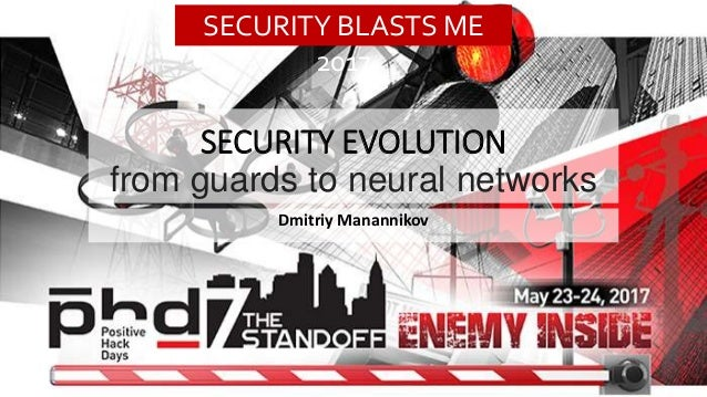 SECURITY EVOLUTION from guards to neural networks Dmitriy Manannikov SECURITY BLASTS ME 2017