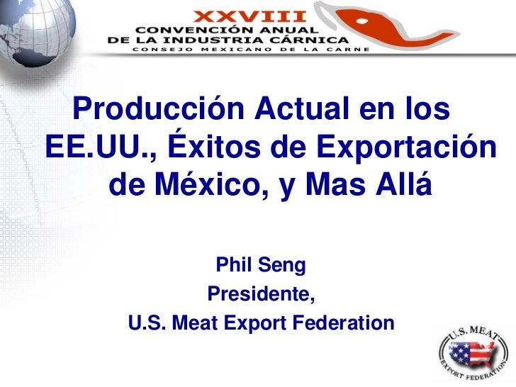 Producción Actual en losEE.UU., Éxitos de Exportación    de México, y Mas Allá              Phil Seng             Presiden...