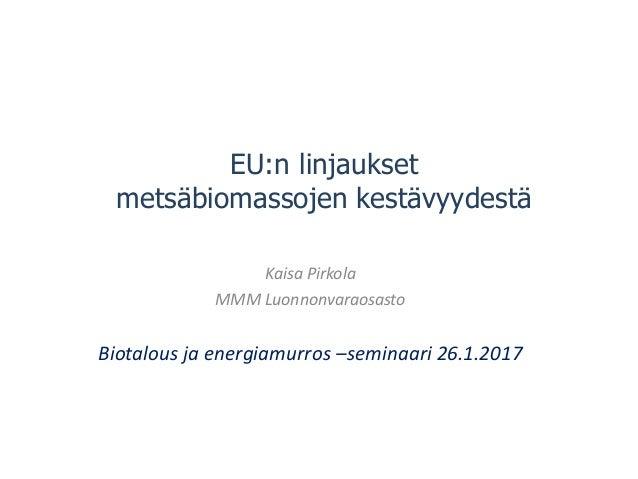 EU:n linjaukset metsäbiomassojen kestävyydestä Kaisa Pirkola MMM Luonnonvaraosasto Biotalous ja energiamurros –seminaari 2...