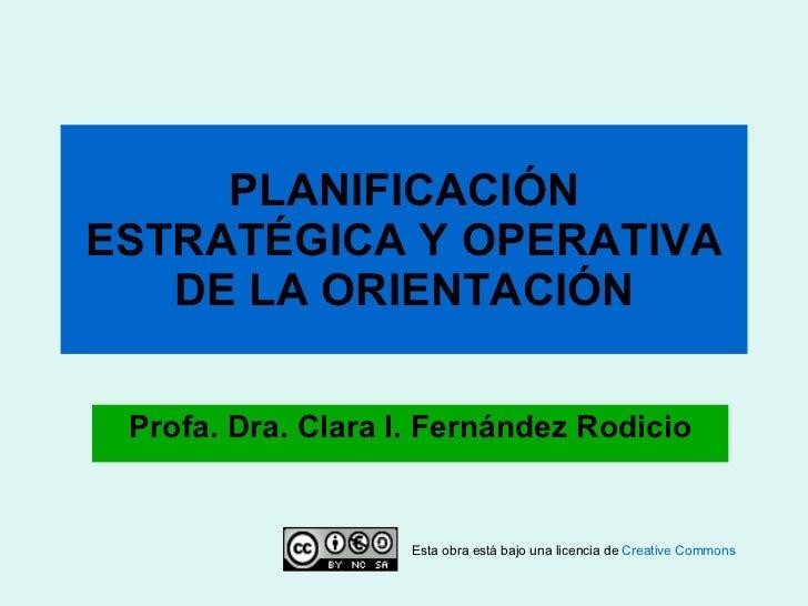 PLANIFICACIÓN ESTRATÉGICA Y OPERATIVA DE LA ORIENTACIÓN Profa. Dra. Clara I. Fernández Rodicio Esta obra está bajo una lic...