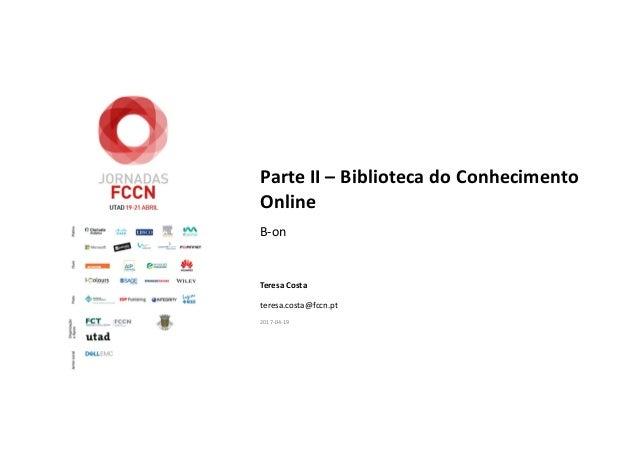 Parte II – Biblioteca do Conhecimento Online B-on Teresa Costa teresa.costa@fccn.pt 2017-04-19