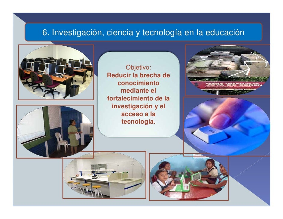 6. Investigación, ciencia y tecnología en la educación                            Objetivo:                  Reducir la br...