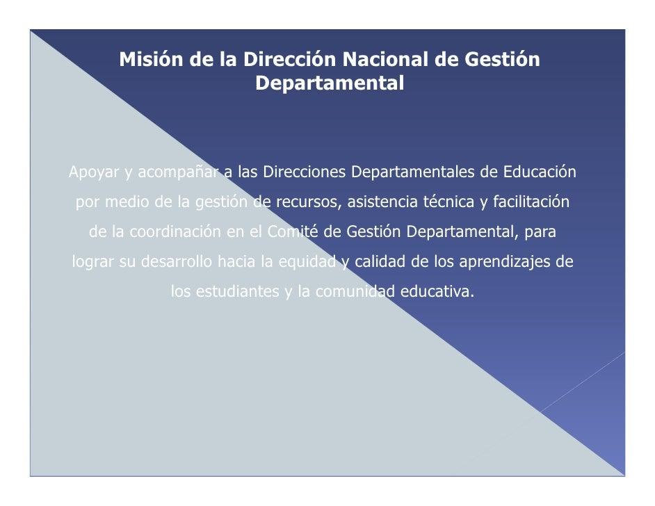 Misión de la Dirección Nacional de Gestión                     Departamental    Apoyar y acompañar a las Direcciones Depar...