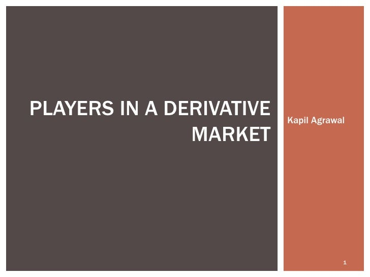 Kapil Agrawal PLAYERS IN A DERIVATIVE MARKET
