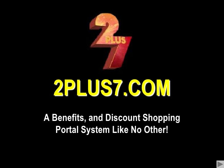 2PLUS7.COM<br />A Benefits, and Discount Shopping Portal System Like No Other!<br />