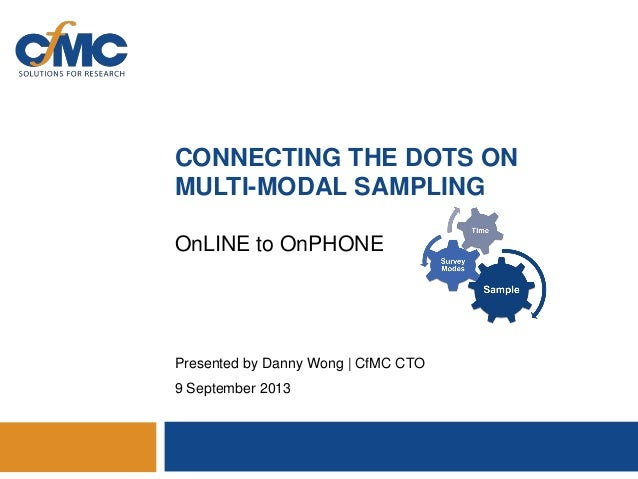 CONNECTING THE DOTS ON MULTI-MODAL SAMPLING OnLINE to OnPHONE  Presented by Danny Wong | CfMC CTO 9 September 2013