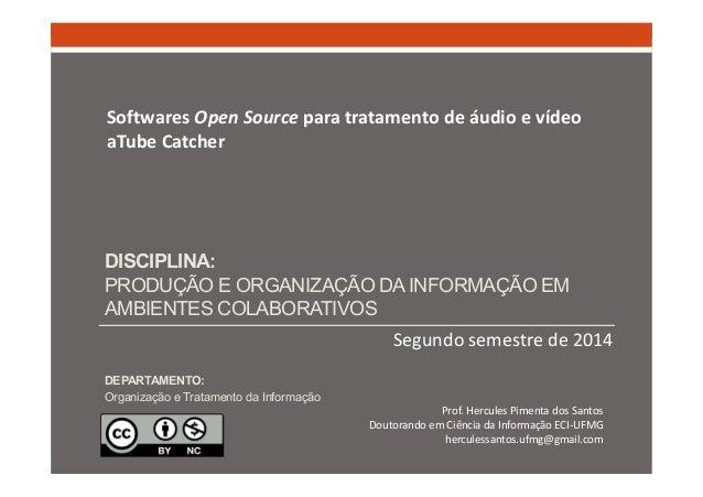 Softwares Open Source para tratamento de áudio e vídeo  aTube Catcher  DISCIPLINA:  PRODUÇÃO E ORGANIZAÇÃO DA INFORMAÇÃO E...