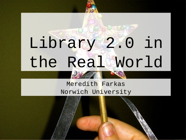 Library 2.0 in the Real World Meredith Farkas Norwich University