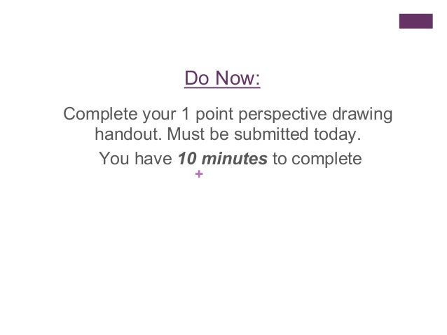 Do Now: Complete your 1 point perspective drawing handout. Must be submitted today. You have 10 minutes to complete +