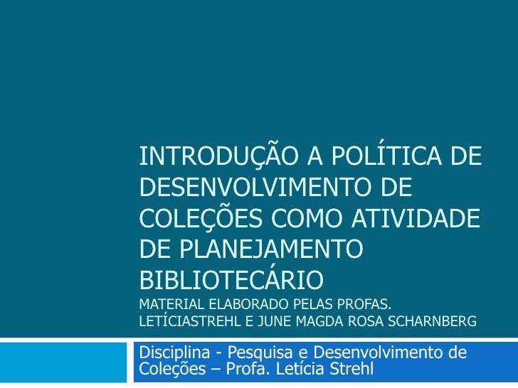Introdução a política de desenvolvimento de coleções como atividade de planejamento bibliotecárioMaterial elaborado pelas ...