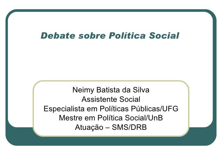 Debate sobre Política Social    Neimy Batista da Silva Assistente Social Especialista em Políticas Públicas/UFG Mestre em ...