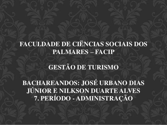 FACULDADE DE CIËNCIAS SOCIAIS DOS  PALMARES – FACIP  GESTÃO DE TURISMO  BACHAREANDOS: JOSÉ URBANO DIAS  JÚNIOR E NILKSON D...