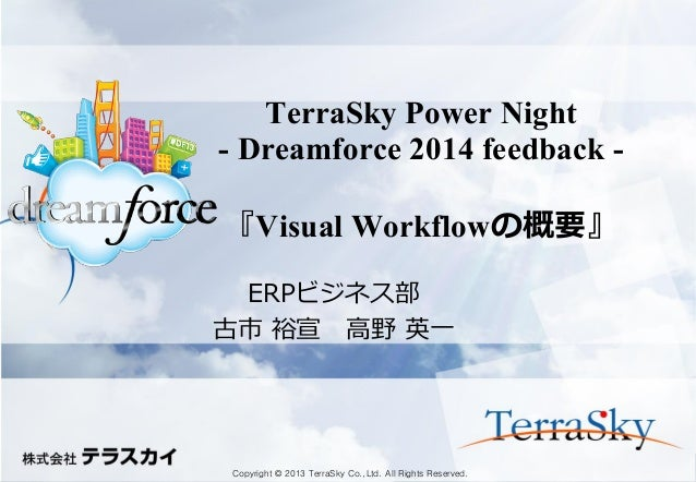 Copyright © 2013 TerraSky Co.,Ltd. All Rights Reserved.  TerraSky Power Night - Dreamforce 2014 feedback - 『Visual Workflo...