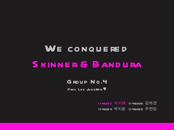 We conquered Skinner & Bandura Group No.4 Prof. Lee JungMin ♥ 1146015  박지혜  1146009  김하경 1146014  박지윤  1146029  주현정