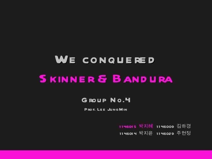We conquered Skinner & Bandura Group No.4 Prof. Lee JungMin 1146015  박지혜  1146009  김하경 1146014  박지윤  1146029  주현정