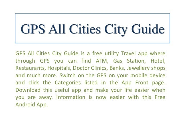 GPS All Cities City Guide GPS All Cities City Guide is a free utility Travel app where through GPS you can find ATM, Gas S...