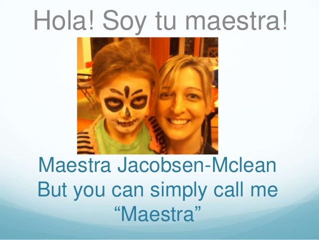 """Hola! Soy tu maestra!Maestra Jacobsen-McleanBut you can simply call me        """"Maestra"""""""
