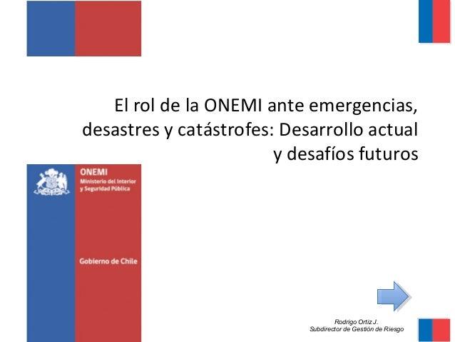 El rol de la ONEMI ante emergencias,  desastres y catástrofes: Desarrollo actual  y desafíos futuros  Rodrigo Ortiz J.  Su...