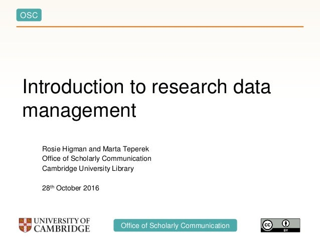 OSC Office of Scholarly Communication Introduction to research data management Rosie Higman and Marta Teperek Office of Sc...