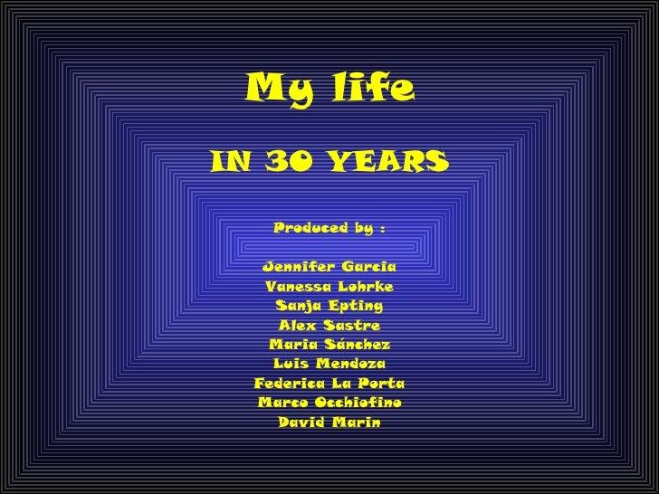 My lifeIN 30 YEARS    Produced by :   Jennifer Garcia   Vanessa Lohrke    Sanja Epting     Alex Sastre   Maria Sánchez    ...