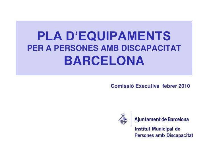PLA D'EQUIPAMENTS PER A PERSONES AMB DISCAPACITATBARCELONA <br />Comissió Executiva  febrer 2010 <br />