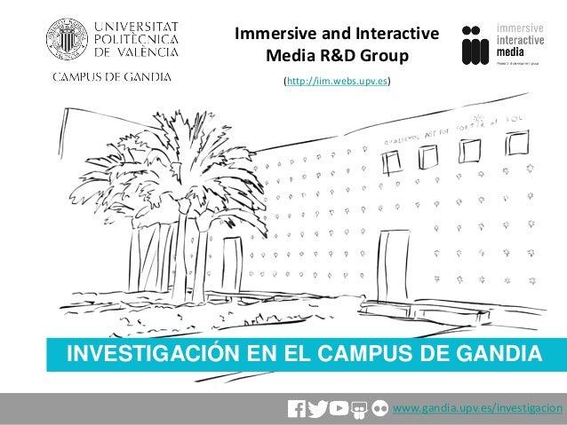 INVESTIGACIÓN EN EL CAMPUS DE GANDIA Immersive and Interactive Media R&D Group (http://iim.webs.upv.es) www.gandia.upv.es/...