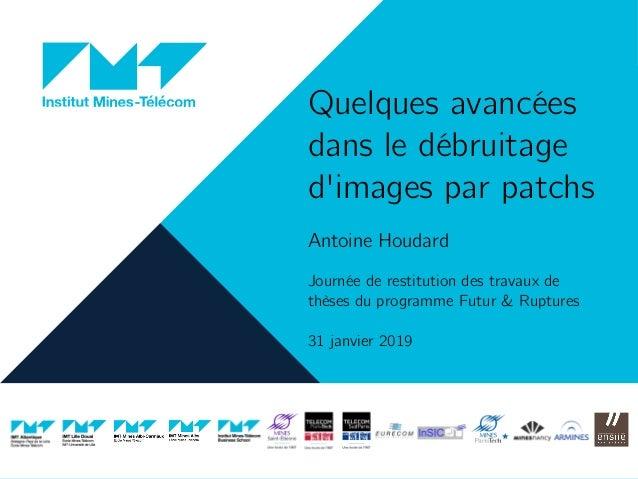 Quelques avancées dans le débruitage d'images par patchs Antoine Houdard Journée de restitution des travaux de thèses du p...