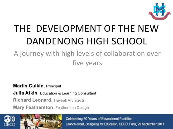 THE  DEVELOPMENT OF THE NEW DANDENONG HIGH SCHOOL A journey with high levels of collaboration over five years Martin Culki...