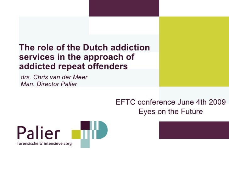 The role of the Dutch addiction services in the approach of addicted repeat offenders   drs. Chris van der Meer Man. Direc...