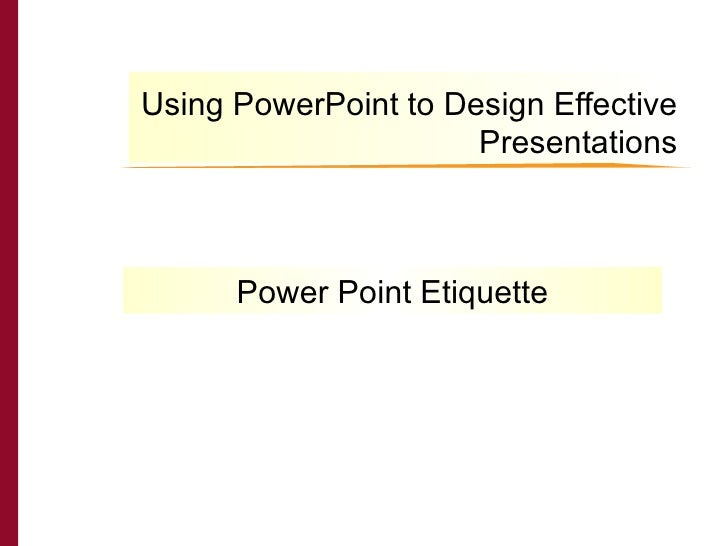 Using PowerPoint to Design Effective Presentations THE CAIN PROJECT Power Point Etiquette