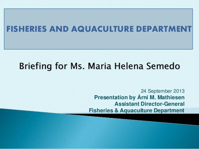 FISHERIES AND AQUACULTURE DEPARTMENT 24 September 2013 Presentation by Árni M. Mathiesen Assistant Director-General Fisher...