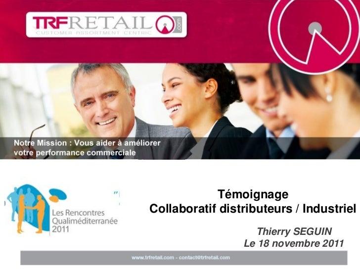 TémoignageCollaboratif distributeurs / Industriel                   Thierry SEGUIN                 Le 18 novembre 2011