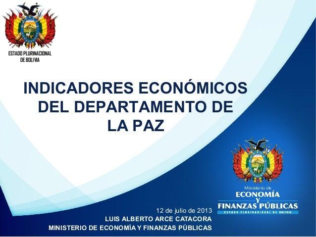 INDICADORES ECONÓMICOS DEL DEPARTAMENTO DE LA PAZ ESTADO PLURINACIONAL DE BOLIVIA 12 de julio de 2013 LUIS ALBERTO ARCE CA...