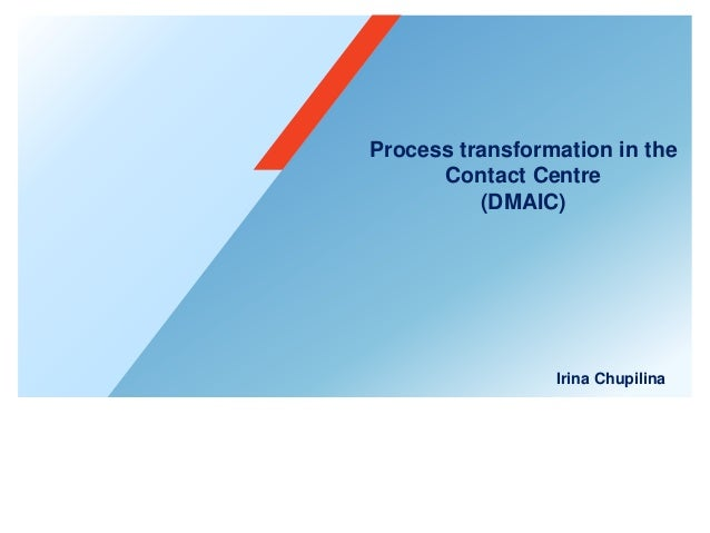 Process transformation in the Contact Centre (DMAIC) Irina Chupilina