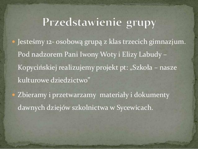  Jesteśmy 12- osobową grupą z klas trzecich gimnazjum. Pod nadzorem Pani Iwony Woty i Elizy Labudy – Kopycińskiej realizu...