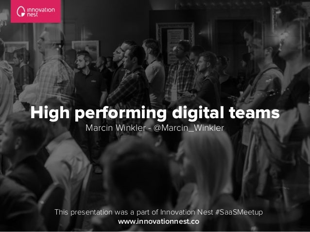 High performing digital teams Marcin Winkler - @Marcin_Winkler This presentation was a part of Innovation Nest #SaaSMeetup...