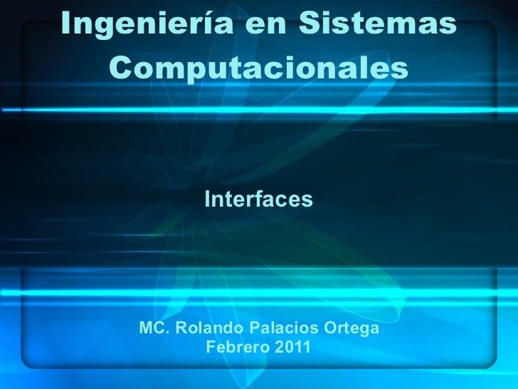 Ingeniería en Sistemas Computacionales Interfaces MC. Rolando Palacios Ortega Febrero 2011