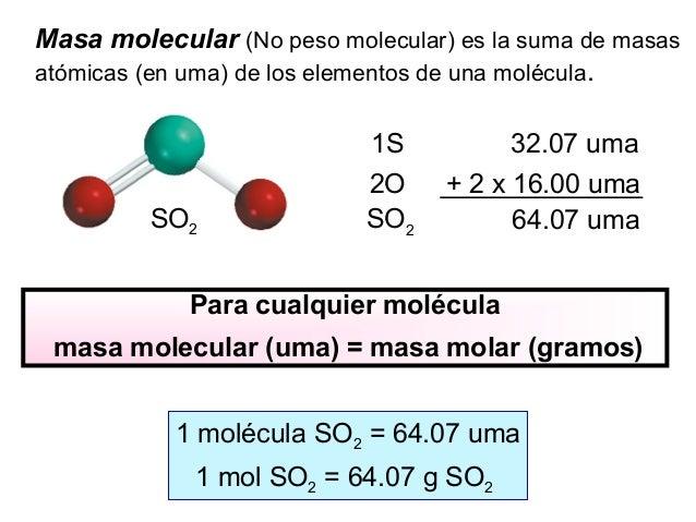Masa molecular (No peso molecular) es la suma de masas atómicas (en uma) de los elementos de una molécula. SO2 1S 32.07 um...